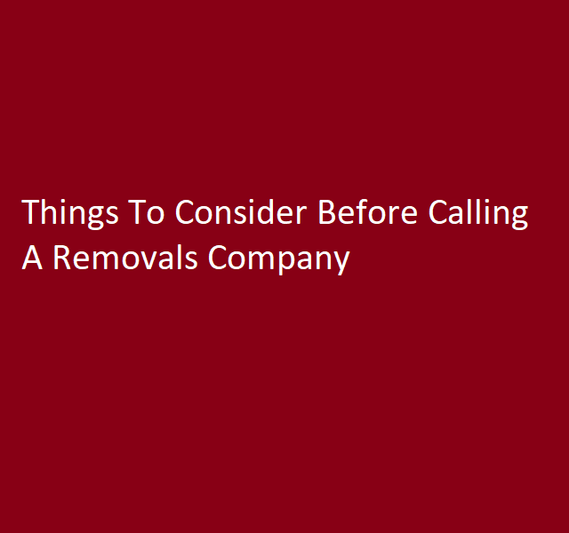 Things To Consider Before Calling A Removals Company